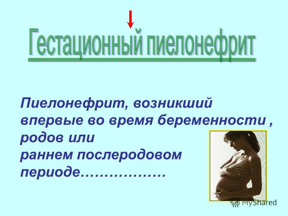 Пиелонефрит, возникший впервые во время беременности, родов или раннем послеродовом периоде………………