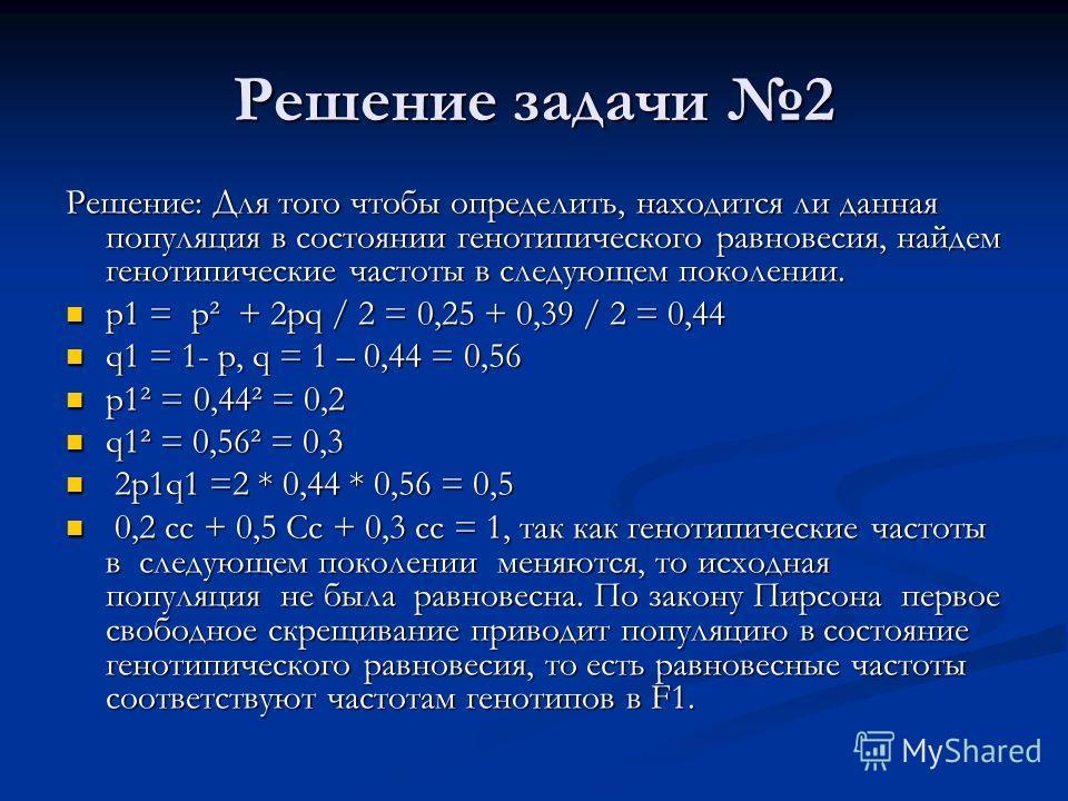Решение задачи 2 Решение: Для того чтобы определить, находится ли данная популяция в состоянии генотипического равновесия, найдем генотипические частоты в следующем поколении. p1 = p² + 2pq / 2 = 0,25 + 0,39 / 2 = 0,44 p1 = p² + 2pq / 2 = 0,25 + 0,39