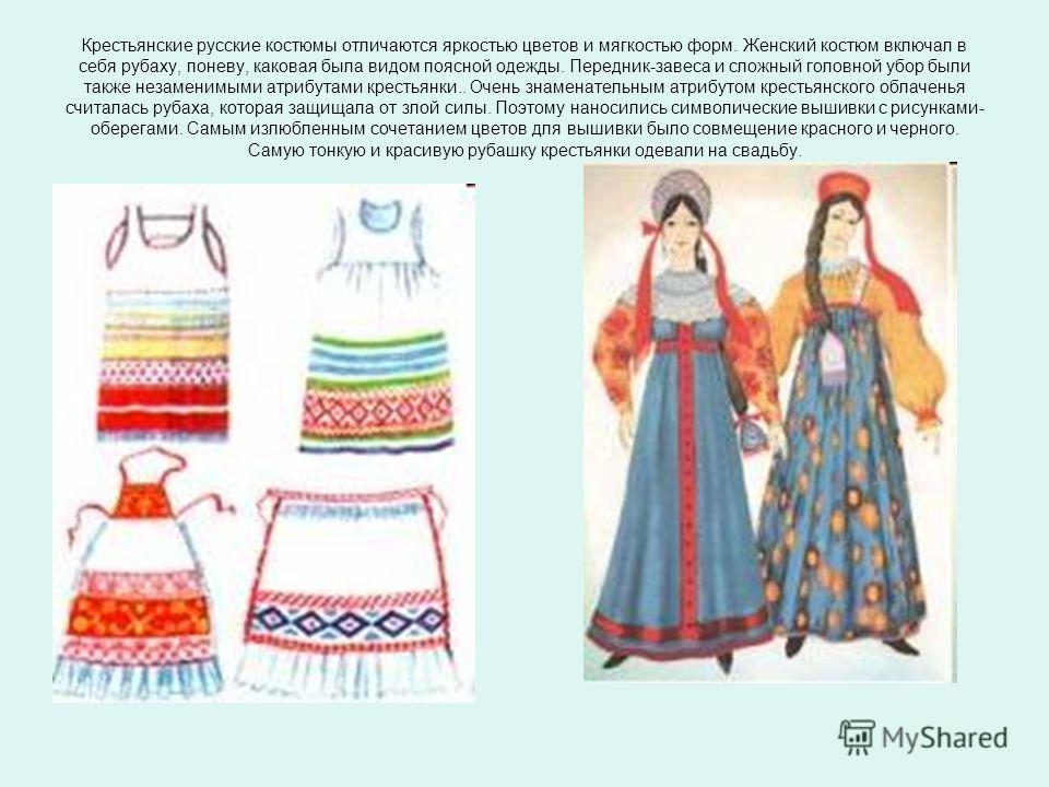 Крестьянские русские костюмы отличаются яркостью цветов и мягкостью форм. Женский костюм включал в себя рубаху, поневу, каковая была видом поясной одежды. Передник-завеса и сложный головной убор были также незаменимыми атрибутами крестьянки.. Очень з