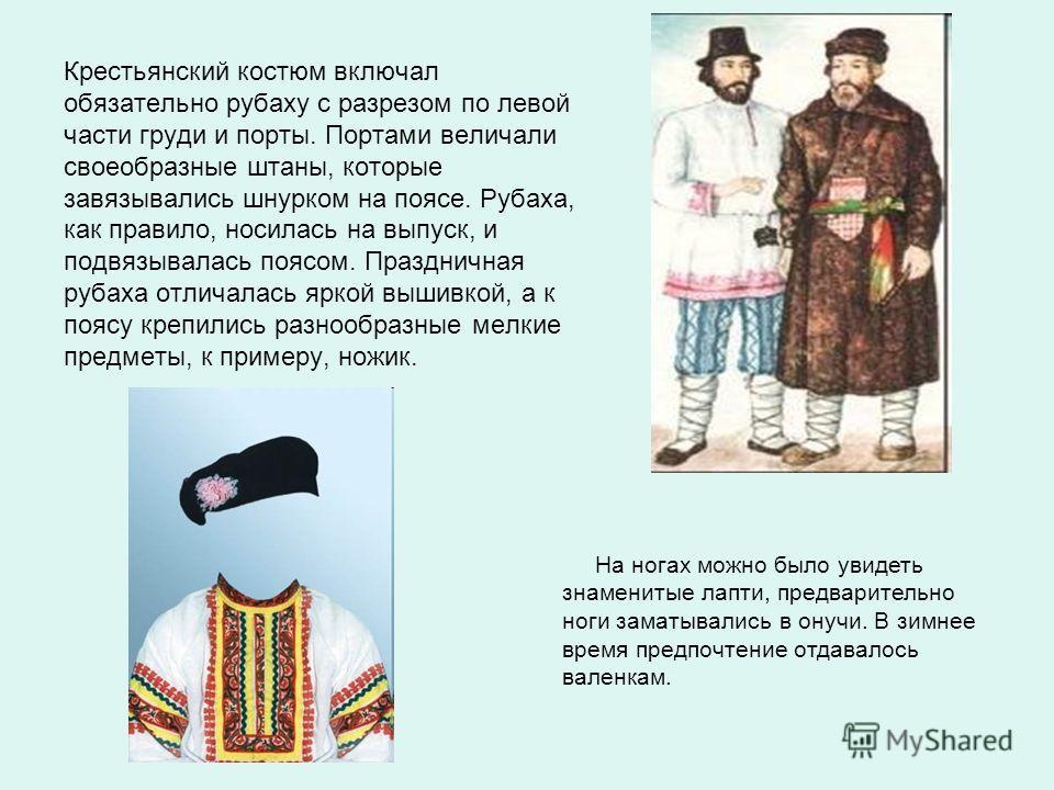Крестьянский костюм включал обязательно рубаху с разрезом по левой части груди и порты. Портами величали своеобразные штаны, которые завязывались шнурком на поясе. Рубаха, как правило, носилась на выпуск, и подвязывалась поясом. Праздничная рубаха от
