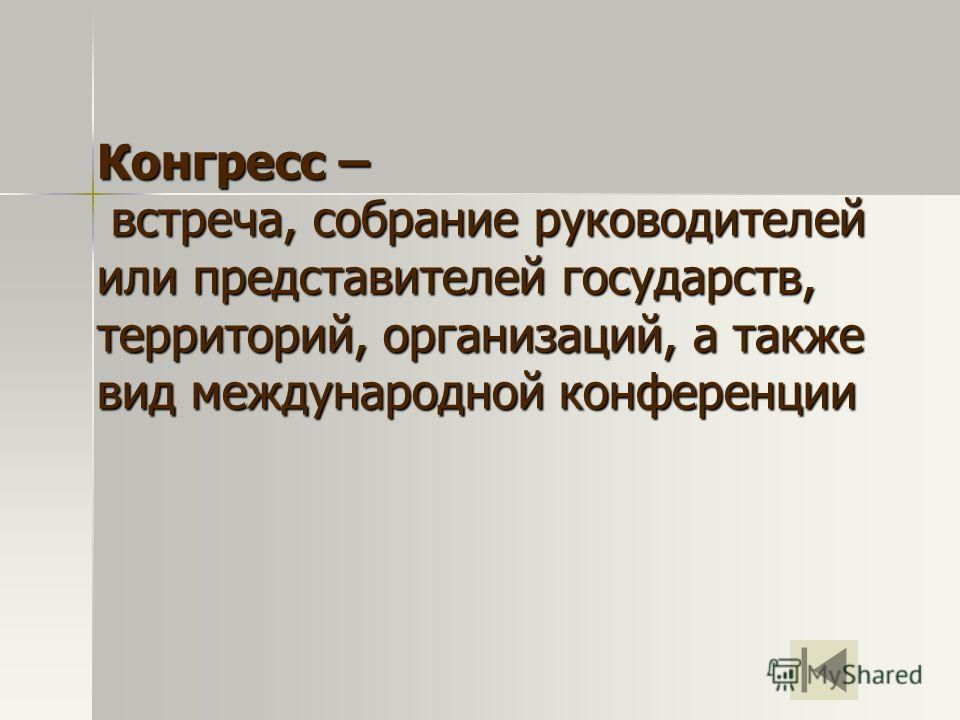 Конгресс – встреча, собрание руководителей или представителей государств, территорий, организаций, а также вид международной конференции