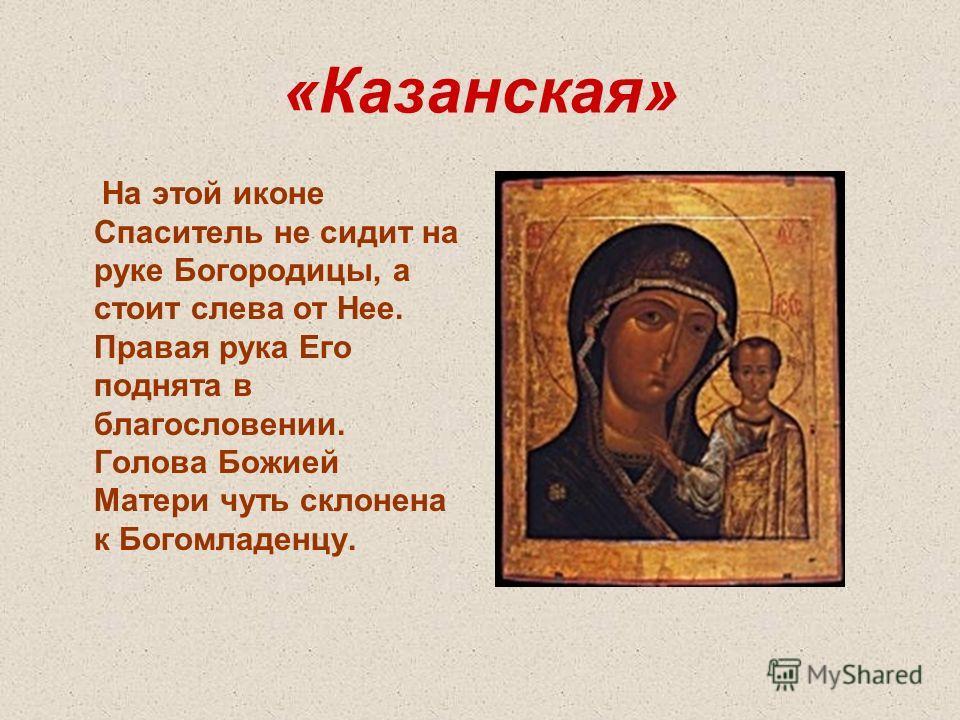 «Казанская» На этой иконе Спаситель не сидит на руке Богородицы, а стоит слева от Нее. Правая рука Его поднята в благословении. Голова Божией Матери чуть склонена к Богомладенцу.