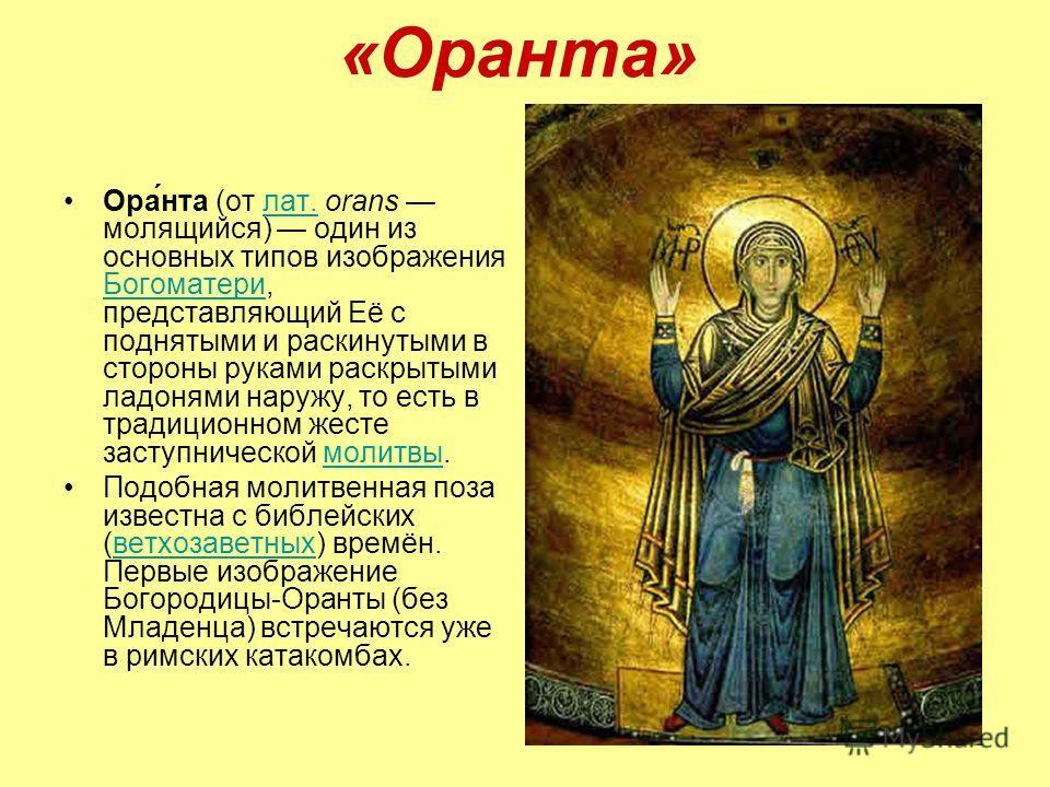 «Оранта» Ора́нта (от лат. orans молящийся) один из основных типов изображения Богоматери, представляющий Её с поднятыми и раскинутыми в стороны руками раскрытыми ладонями наружу, то есть в традиционном жесте заступнической молитвы.лат. Богоматеримоли