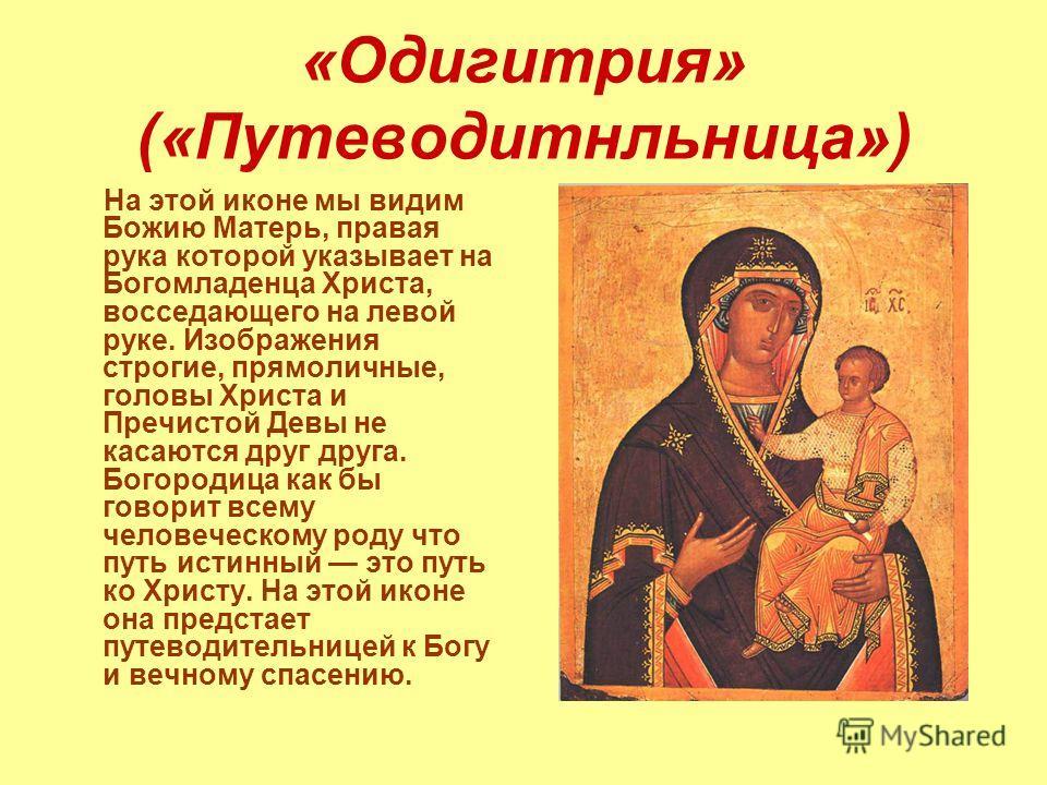 «Одигитрия» («Путеводитнльница») На этой иконе мы видим Божию Матерь, правая рука которой указывает на Богомладенца Христа, восседающего на левой руке. Изображения строгие, прямоличные, головы Христа и Пречистой Девы не касаются друг друга. Богородиц