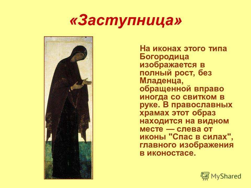 На иконах этого типа Богородица изображается в полный рост, без Младенца, обращенной вправо иногда со свитком в руке. В православных храмах этот образ находится на видном месте слева от иконы Спас в силах, главного изображения в иконостасе.
