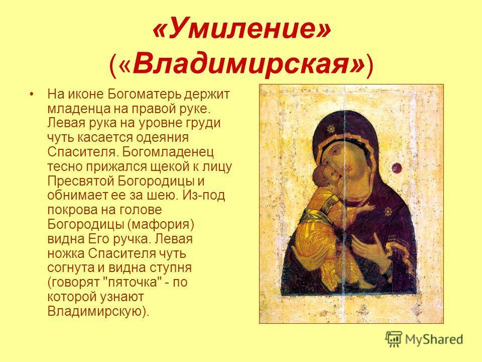 «Умиление» (« Владимирская» ) На иконе Богоматерь держит младенца на правой руке. Левая рука на уровне груди чуть касается одеяния Спасителя. Богомладенец тесно прижался щекой к лицу Пресвятой Богородицы и обнимает ее за шею. Из-под покрова на голове