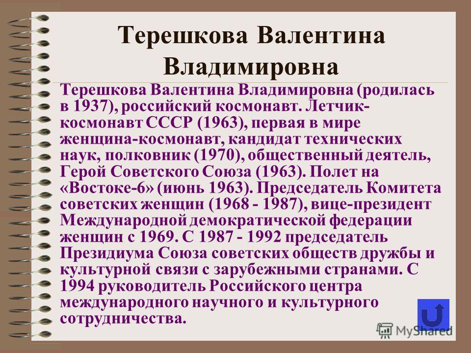 Терешкова Валентина Владимировна (родилась в 1937), российский космонавт. Летчик- космонавт СССР (1963), первая в мире женщина-космонавт, кандидат технических наук, полковник (1970), общественный деятель, Герой Советского Союза (1963). Полет на «Вост