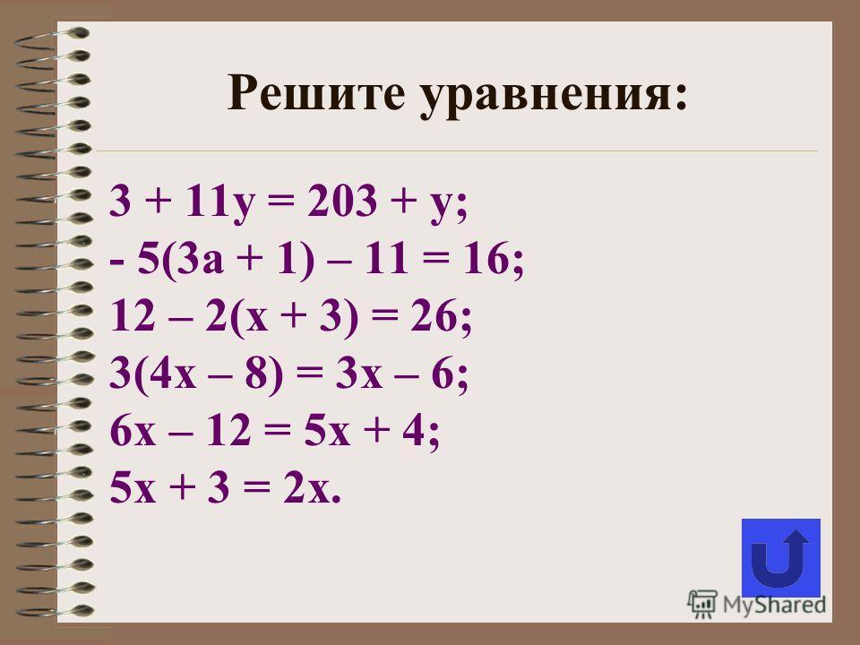 3 + 11у = 203 + у; - 5(3а + 1) – 11 = 16; 12 – 2(х + 3) = 26; 3(4х – 8) = 3х – 6; 6х – 12 = 5х + 4; 5х + 3 = 2х. Решите уравнения: