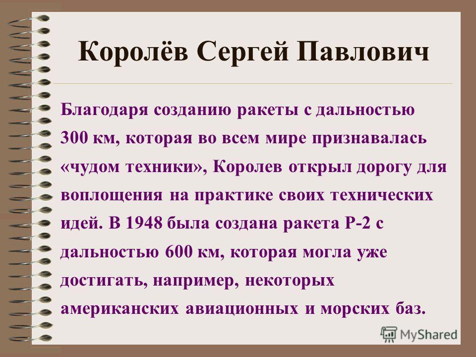 Королёв Сергей Павлович Благодаря созданию ракеты с дальностью 300 км, которая во всем мире признавалась «чудом техники», Королев открыл дорогу для воплощения на практике своих технических идей. В 1948 была создана ракета Р-2 с дальностью 600 км, кот