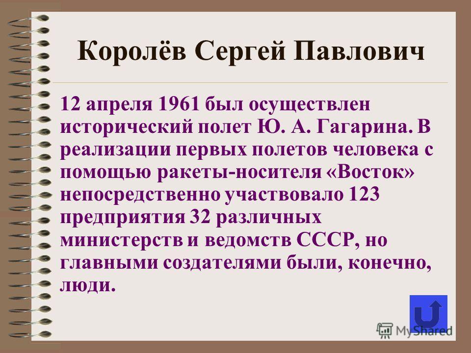 Королёв Сергей Павлович 12 апреля 1961 был осуществлен исторический полет Ю. А. Гагарина. В реализации первых полетов человека с помощью ракеты-носителя «Восток» непосредственно участвовало 123 предприятия 32 различных министерств и ведомств СССР, но