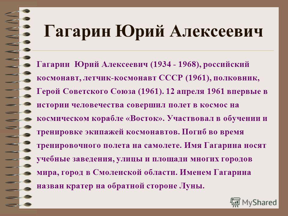 Гагарин Юрий Алексеевич Гагарин Юрий Алексеевич (1934 - 1968), российский космонавт, летчик-космонавт СССР (1961), полковник, Герой Советского Союза (1961). 12 апреля 1961 впервые в истории человечества совершил полет в космос на космическом корабле