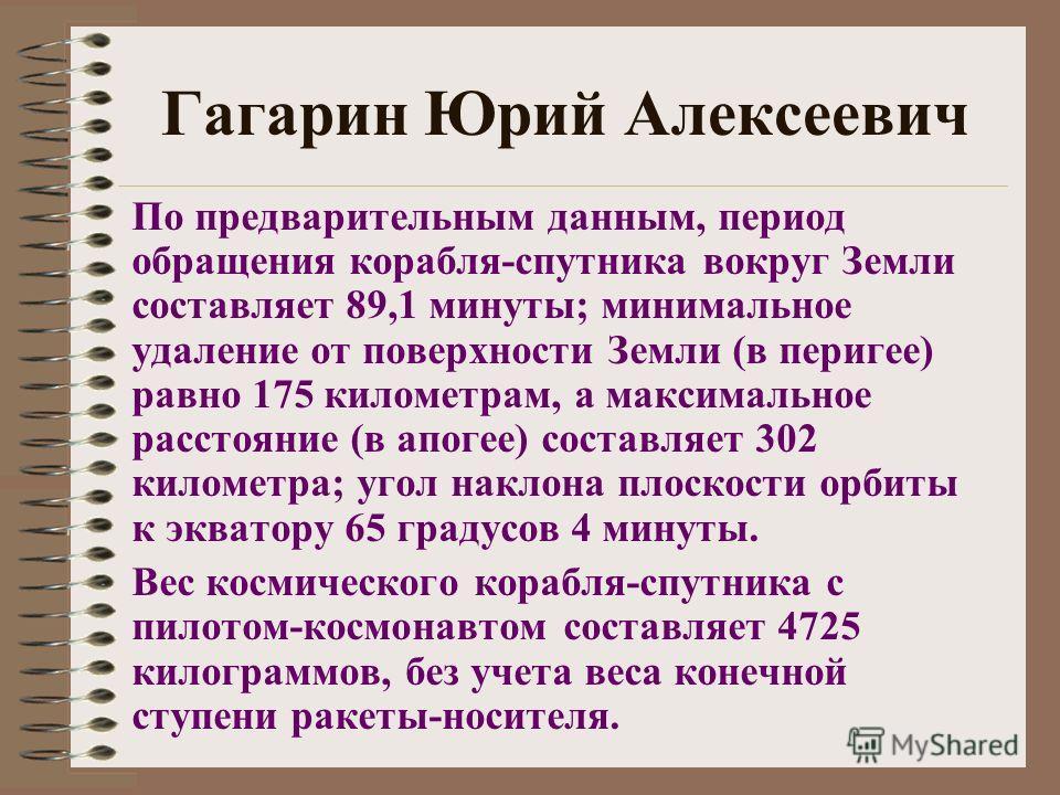 Гагарин Юрий Алексеевич По предварительным данным, период обращения корабля-спутника вокруг Земли составляет 89,1 минуты; минимальное удаление от поверхности Земли (в перигее) равно 175 километрам, а максимальное расстояние (в апогее) составляет 302
