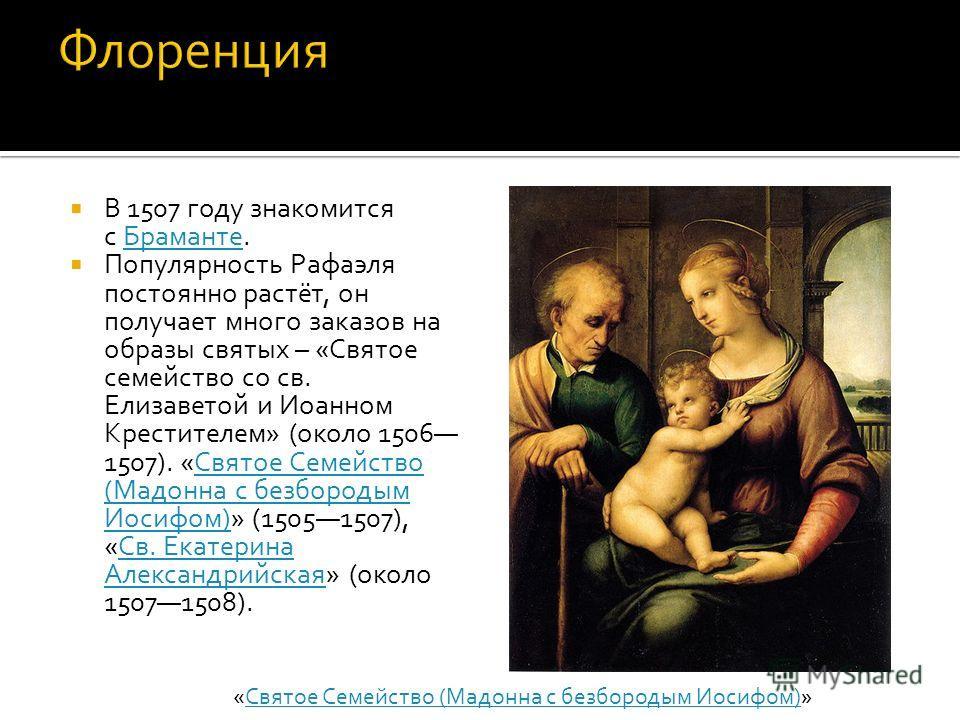 В 1507 году знакомится с Браманте.Браманте Популярность Рафаэля постоянно растёт, он получает много заказов на образы святых – «Святое семейство со св. Елизаветой и Иоанном Крестителем» (около 1506 1507). «Святое Семейство (Мадонна с безбородым Иосиф
