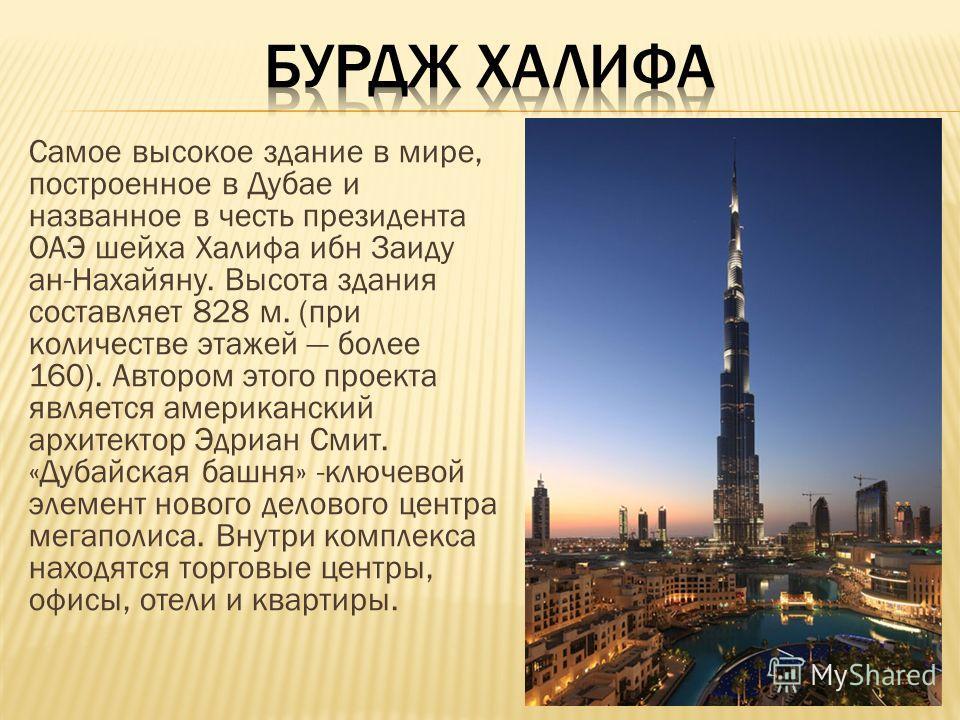 Самое высокое здание в мире, построенное в Дубае и названное в честь президента ОАЭ шейха Халифа ибн Заиду ан-Нахайяну. Высота здания составляет 828 м. (при количестве этажей более 160). Автором этого проекта является американский архитектор Эдриан С