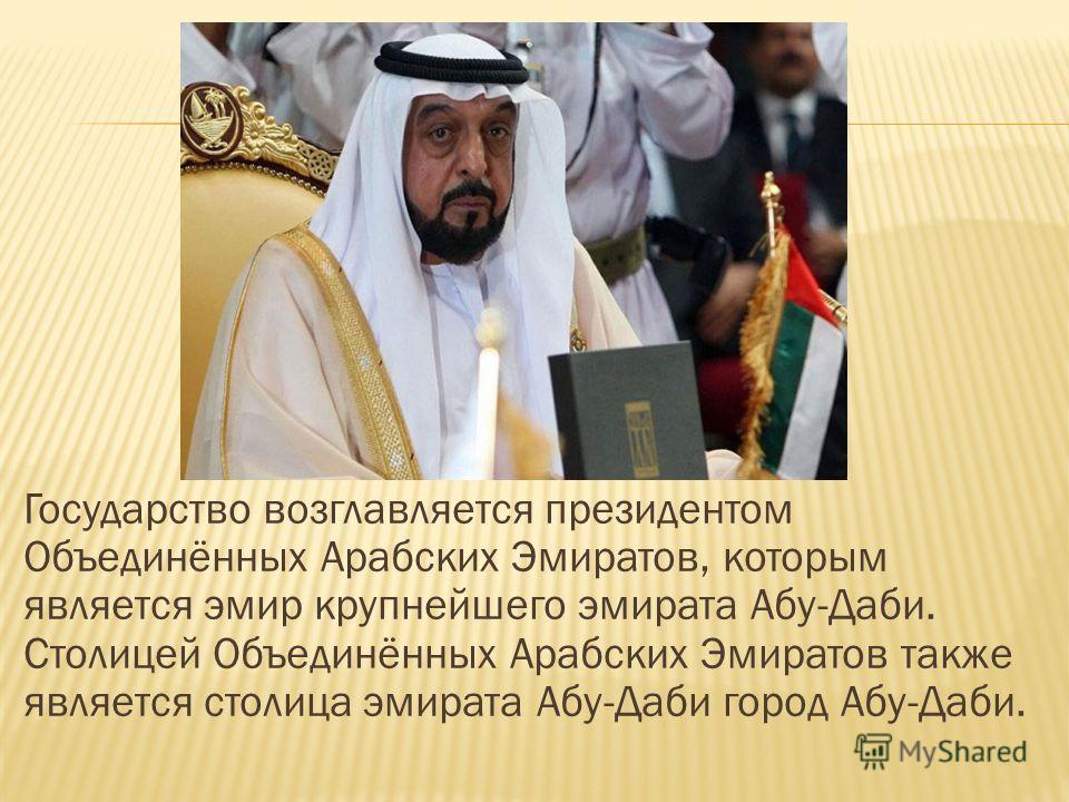 Государство возглавляется президентом Объединённых Арабских Эмиратов, которым является эмир крупнейшего эмирата Абу-Даби. Столицей Объединённых Арабских Эмиратов также является столица эмирата Абу-Даби город Абу-Даби.