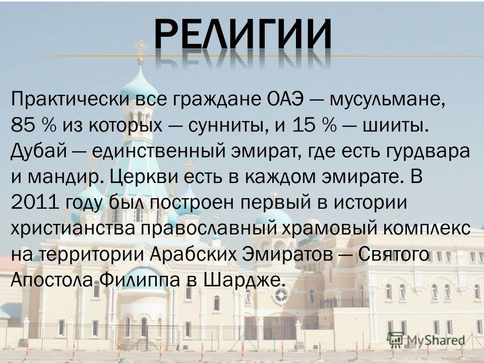 Практически все граждане ОАЭ мусульмане, 85 % из которых сунниты, и 15 % шииты. Дубай единственный эмират, где есть гурдвара и мандир. Церкви есть в каждом эмирате. В 2011 году был построен первый в истории христианства православный храмовый комплекс