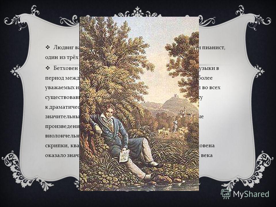 БИОГРАФИЯ Людвиг ван Бетховен - немецкий композитор, дирижёр и пианист, один из трёх « венских классиков ». Бетховен ключевая фигура западной классической музыки в период между классицизмом и романтизмом, один из наиболее уважаемых и исполняемых комп