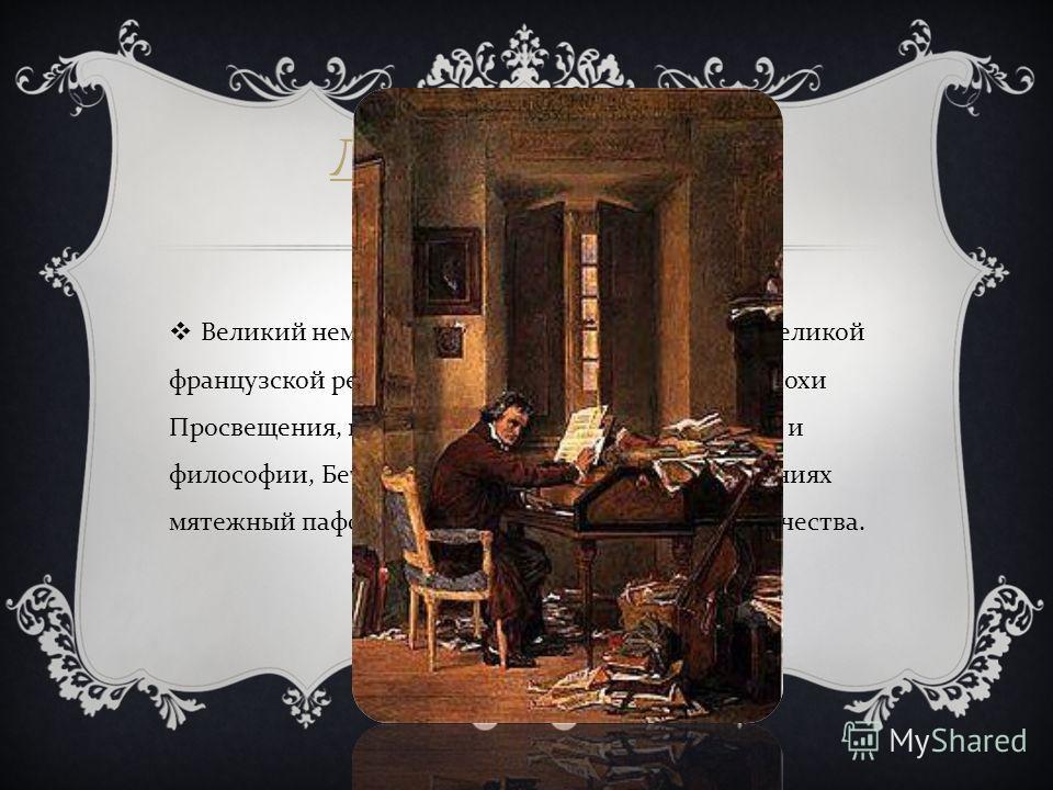 ЛЮДВИГ ВАН БЕТХОВЕН Великий немецкий композитор. Современник Великой французской революции, воспитанный на идеях эпохи Просвещения, немецкой классической литературы и философии, Бетховен воплотил в своих произведениях мятежный пафос, мечту о свободе