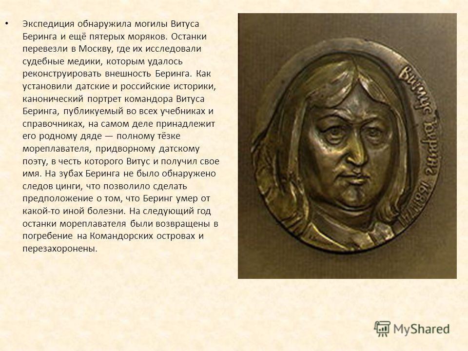 Экспедиция обнаружила могилы Витуса Беринга и ещё пятерых моряков. Останки перевезли в Москву, где их исследовали судебные медики, которым удалось реконструировать внешность Беринга. Как установили датские и российские историки, канонический портрет