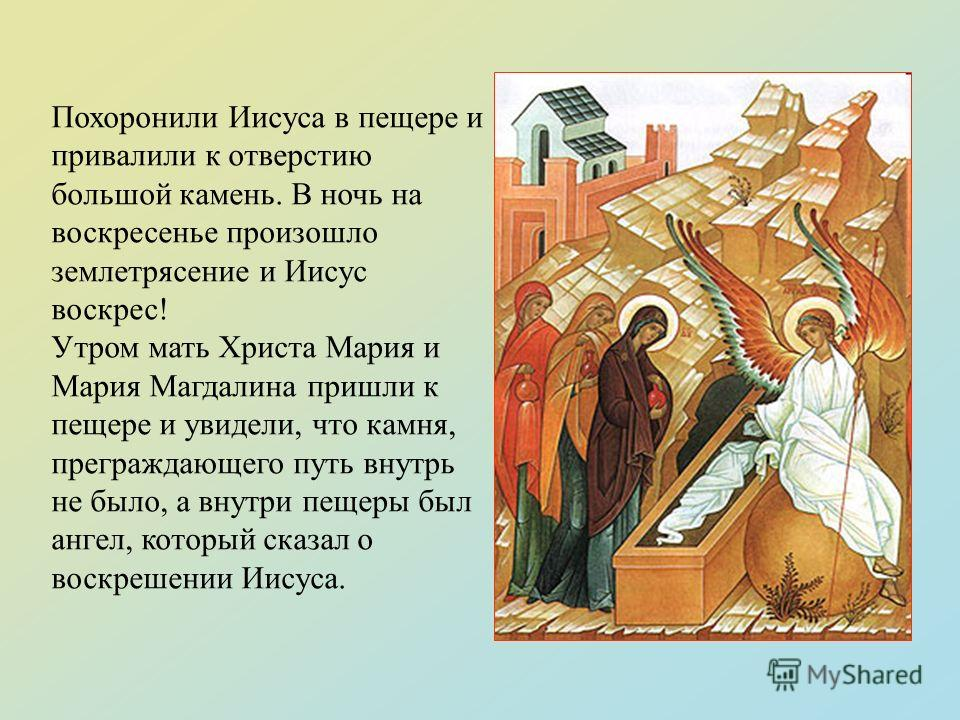 Похоронили Иисуса в пещере и привалили к отверстию большой камень. В ночь на воскресенье произошло землетрясение и Иисус воскрес! Утром мать Христа Мария и Мария Магдалина пришли к пещере и увидели, что камня, преграждающего путь внутрь не было, а вн