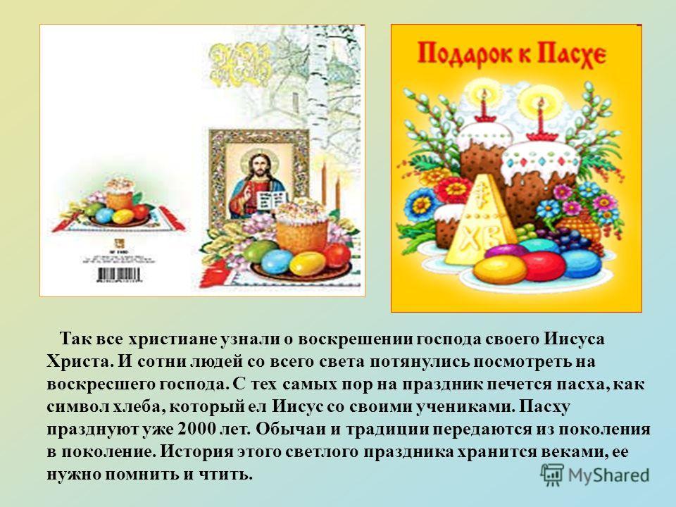 Так все христиане узнали о воскрешении господа своего Иисуса Христа. И сотни людей со всего света потянулись посмотреть на воскресшего господа. C тех самых пор на праздник печется пасха, как символ хлеба, который ел Иисус со своими учениками. Пасху п
