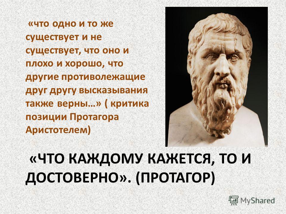 «ЧТО КАЖДОМУ КАЖЕТСЯ, ТО И ДОСТОВЕРНО». (ПРОТАГОР) «что одно и то же существует и не существует, что оно и плохо и хорошо, что другие противолежащие друг другу высказывания также верны…» ( критика позиции Протагора Аристотелем)