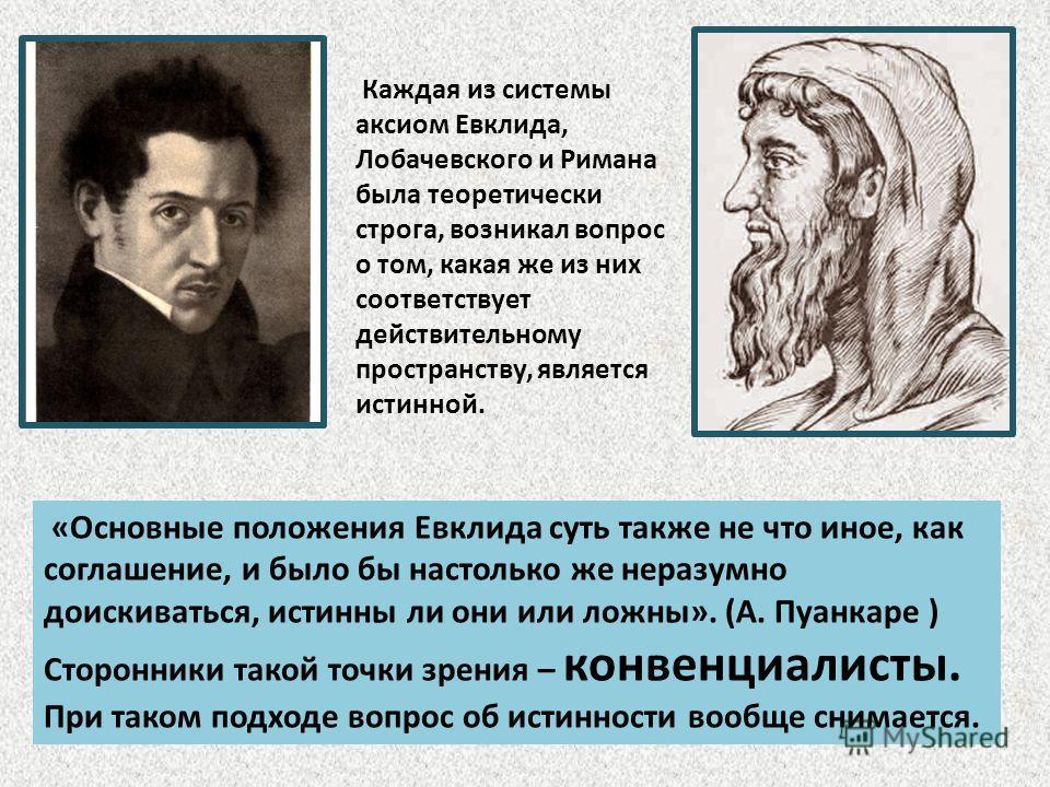 Каждая из системы аксиом Евклида, Лобачевского и Римана была теоретически строга, возникал вопрос о том, какая же из них соответствует действительному пространству, является истинной. «Основные положения Евклида суть также не что иное, как соглашение