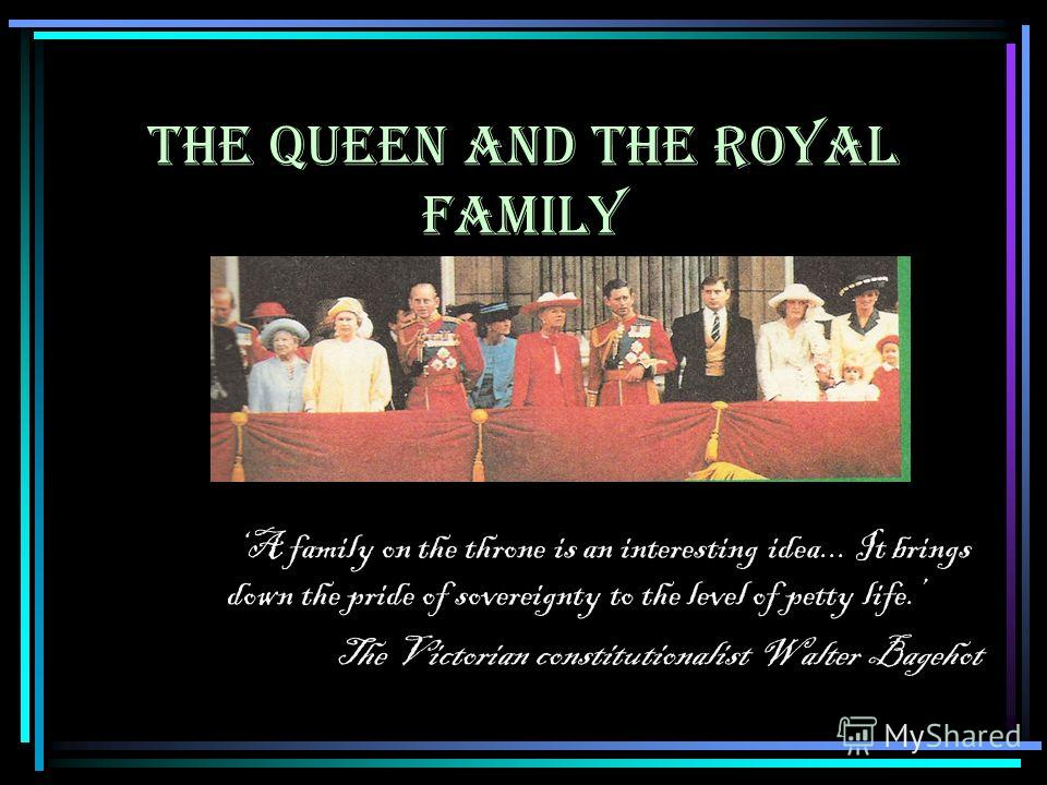 THE QUEEN AND THE ROYAL FAMILY A family on the throne is an interesting idea... It brings down the pride of sovereignty to the level of petty life. The Victorian constitutionalist Walter Bagehot