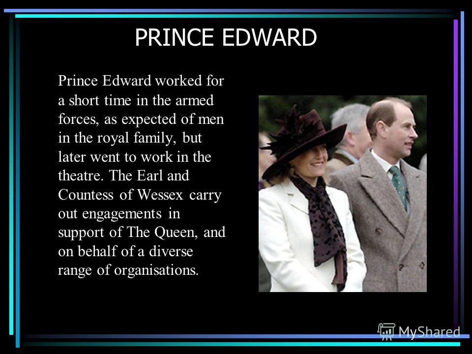 PRINCE EDWARD Prince Edward worked for a short time in the armed forces, as expected of men in the royal family, but later went to work in the theatre. The Earl and Countess of Wessex carry out engagements in support of The Queen, and on behalf of a