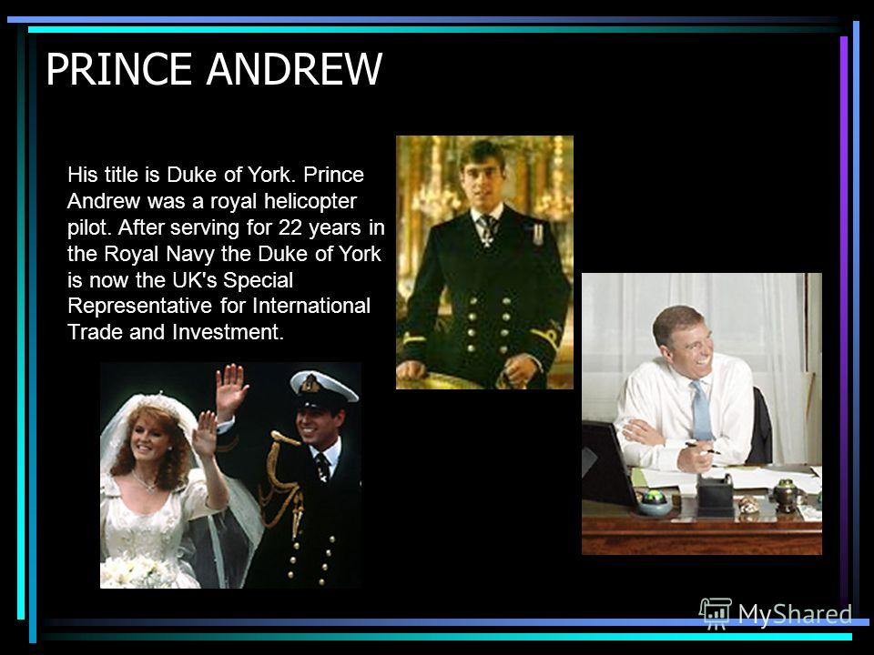 PRINCE ANDREW His title is Duke of York. Prince Andrew was a royal helicopter pilot. After serving for 22 years in the Royal Navy the Duke of York is now the UK's Special Representative for International Trade and Investment.