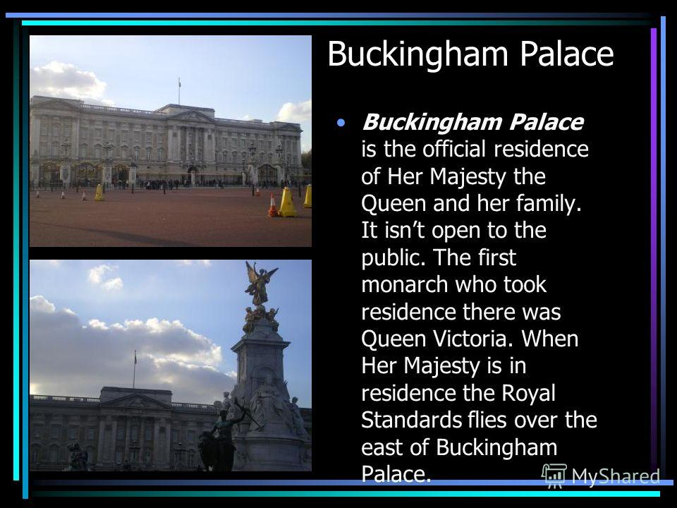 Buckingham Palace Buckingham Palace is the official residence of Her Majesty the Queen and her family. It isnt open to the public. The first monarch who took residence there was Queen Victoria. When Her Majesty is in residence the Royal Standards fli
