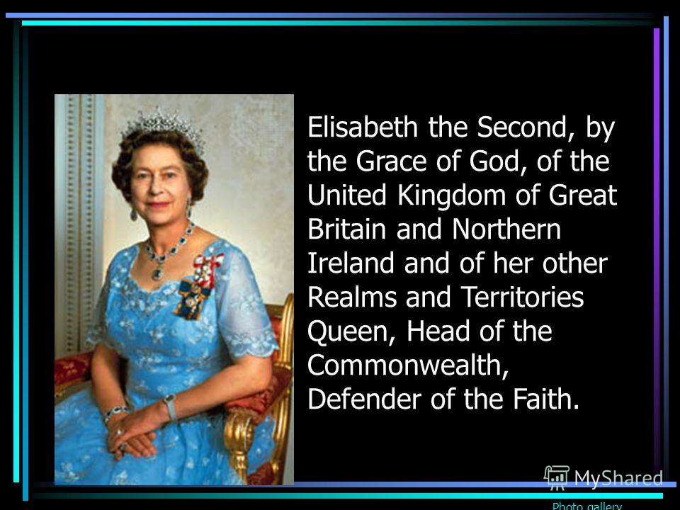 Elisabeth the Second, by the Grace of God, of the United Kingdom of Great Britain and Northern Ireland and of her other Realms and Territories Queen, Head of the Commonwealth, Defender of the Faith. Photo gallery