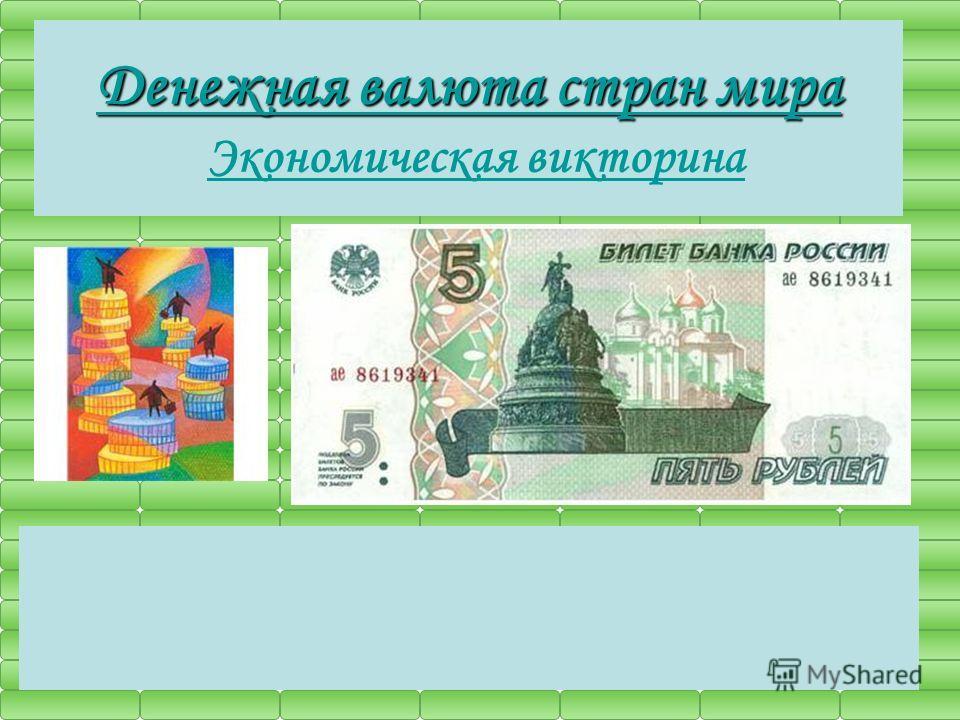 Денежная валюта стран мира Денежная валюта стран мира Экономическая викторина