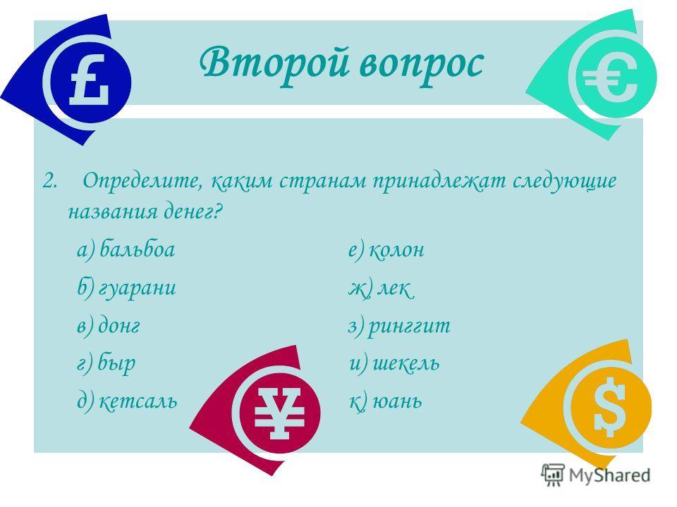 Второй вопрос 2. Определите, каким странам принадлежат следующие названия денег? а) бальбоа е) колон б) гуарани ж) лек в) донг з) ринггит г) быр и) шекель д) кетсаль к) юань