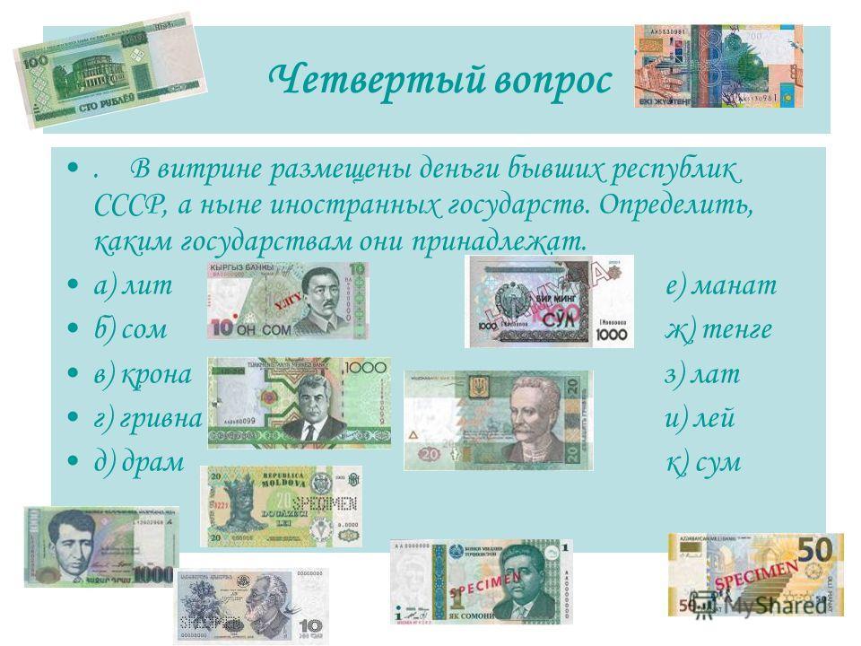 Четвертый вопрос. В витрине размещены деньги бывших республик СССР, а ныне иностранных государств. Определить, каким государствам они принадлежат. а) лит е) манат б) сом ж) тенге в) крона з) лат г) гривна и) лей д) драм к) сум