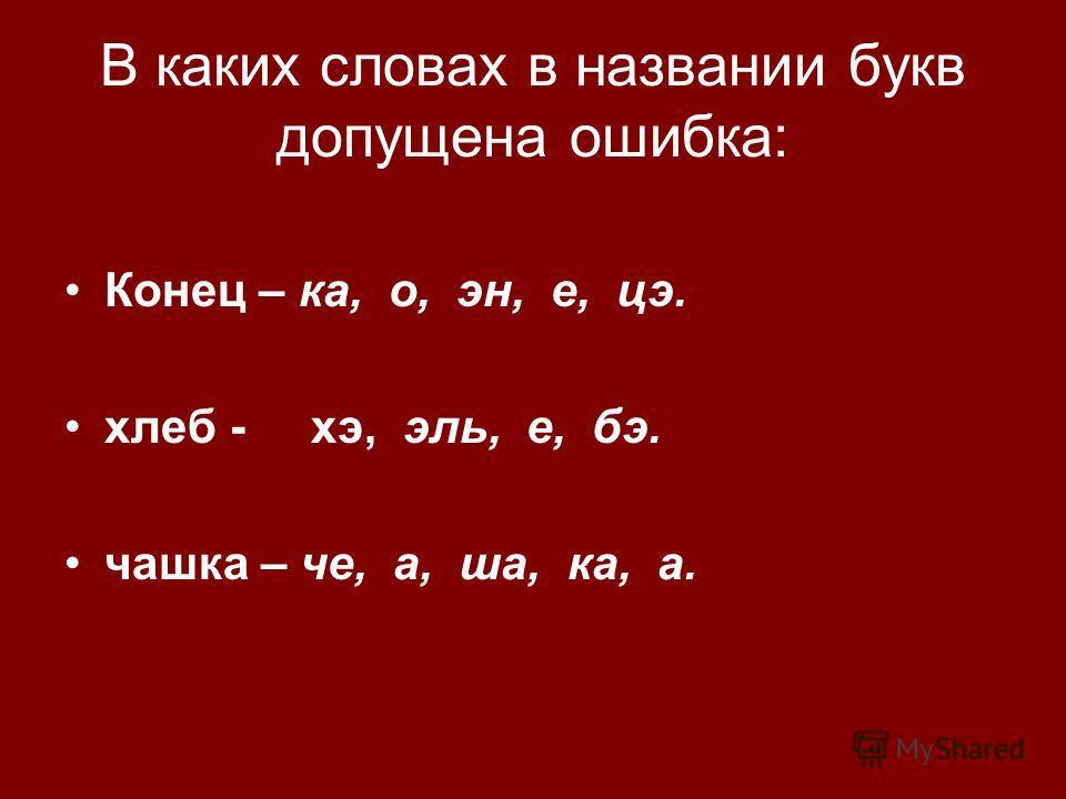 В каких словах в названии букв допущена ошибка: Конец – ка, о, эн, е, цэ. хлеб - хэ, эль, е, бэ. чашка – че, а, ша, ка, а.