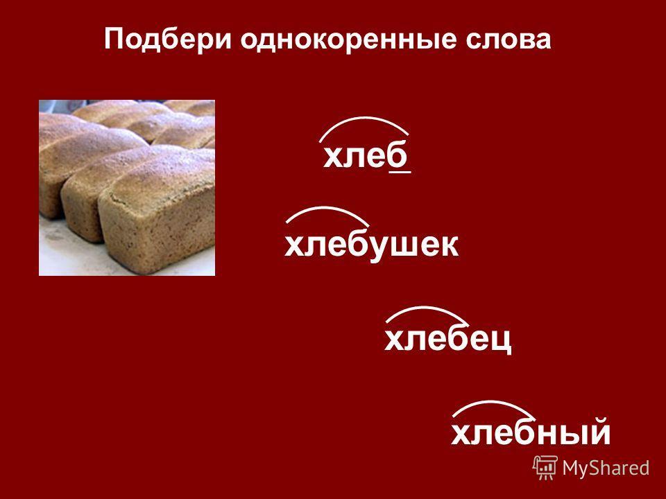 хлебушек хлебец хлебный Подбери однокоренные слова хлеб