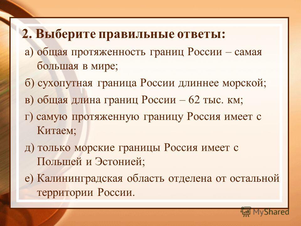 2. Выберите правильные ответы: а) общая протяженность границ России – самая большая в мире; б) сухопутная граница России длиннее морской; в) общая длина границ России – 62 тыс. км; г) самую протяженную границу Россия имеет с Китаем; д) только морские