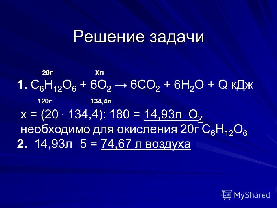 Решение задачи 20г Хл 1. С 6 Н 12 О 6 + 6О 2 6СО 2 + 6Н 2 О + Q кДж 120г 134,4л х = (20. 134,4): 180 = 14,93л О 2 необходимо для окисления 20г С 6 Н 12 О 6 2. 14,93л. 5 = 74,67 л воздуха