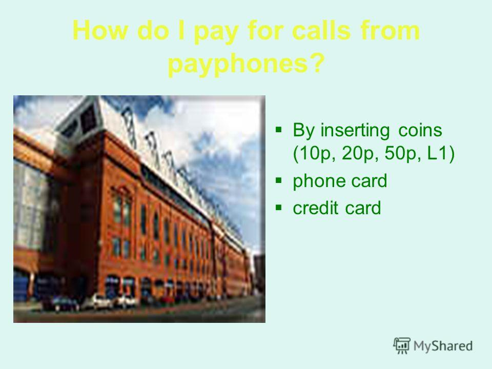 How do I pay for calls from payphones? By inserting coins (10p, 20p, 50p, L1) phone card credit card