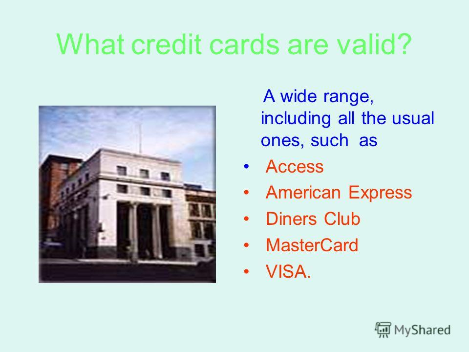 What credit cards are valid? A wide range, including all the usual ones, such as Access American Express Diners Club MasterCard VISA.