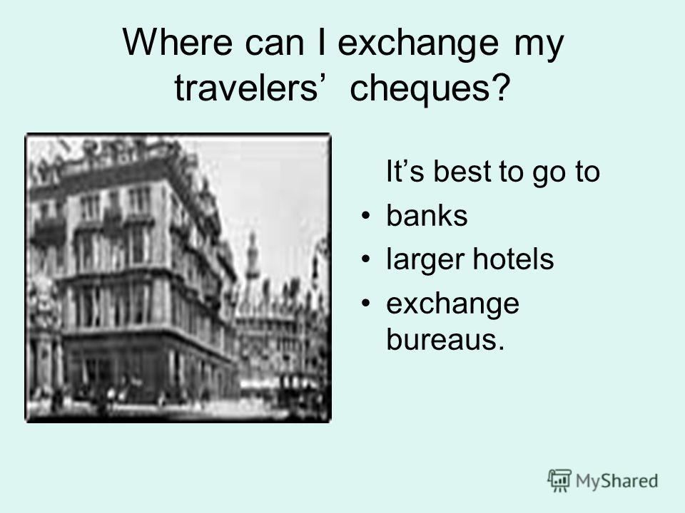 Where can I exchange my travelers cheques? Its best to go to banks larger hotels exchange bureaus.
