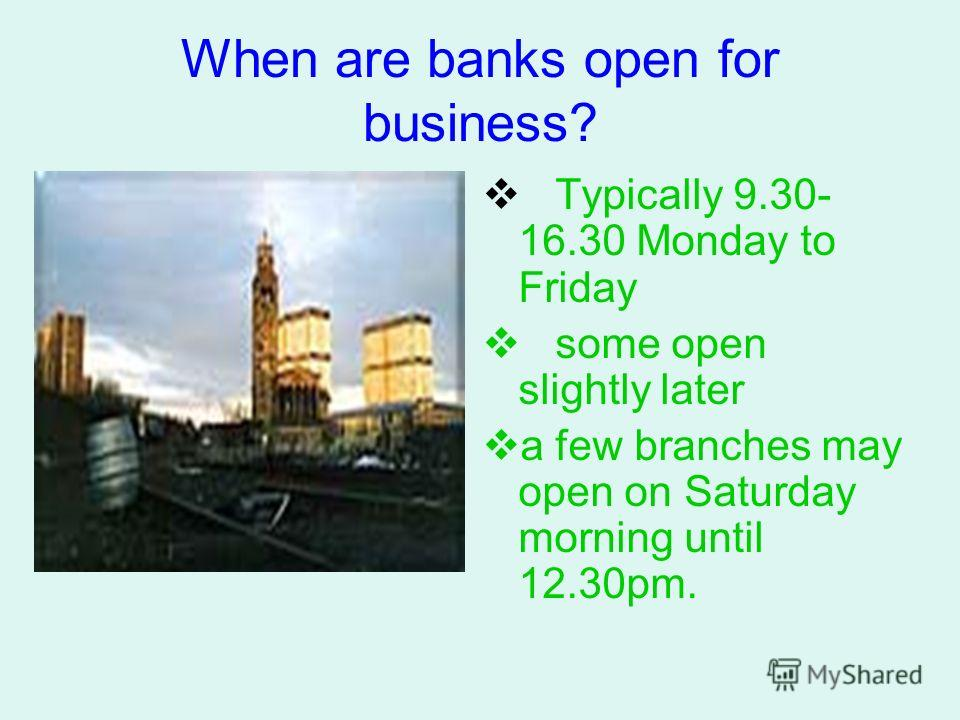 When are banks open for business? Typically 9.30- 16.30 Monday to Friday some open slightly later a few branches may open on Saturday morning until 12.30pm.