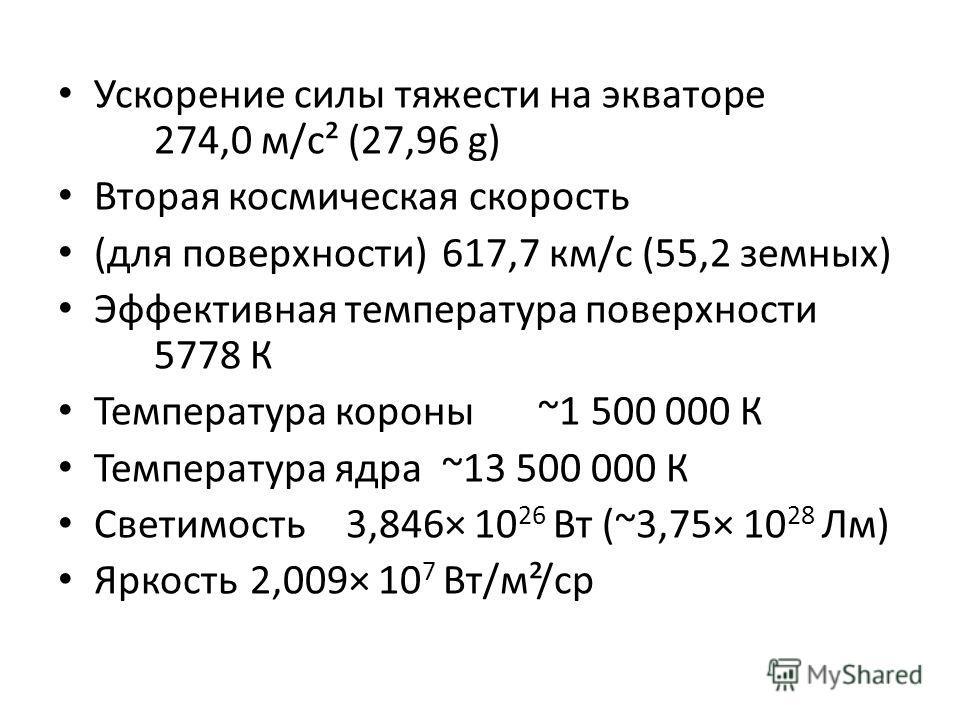 Ускорение силы тяжести на экваторе 274,0 м/с² (27,96 g) Вторая космическая скорость (для поверхности)617,7 км/с (55,2 земных) Эффективная температура поверхности 5778 К Температура короны~1 500 000 К Температура ядра~13 500 000 К Светимость3,846× 10