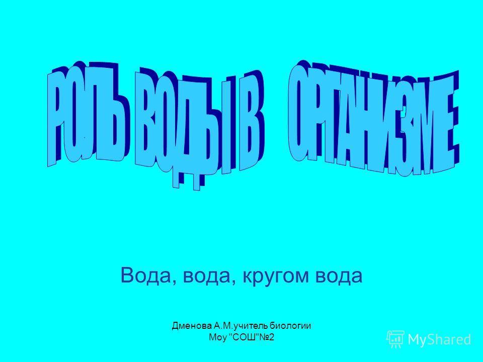 Вода, вода, кругом вода Дменова А.М.учитель биологии Моу СОШ2