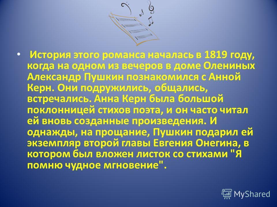 История этого романса началась в 1819 году, когда на одном из вечеров в доме Олениных Александр Пушкин познакомился с Анной Керн. Они подружились, общались, встречались. Анна Керн была большой поклонницей стихов поэта, и он часто читал ей вновь созда