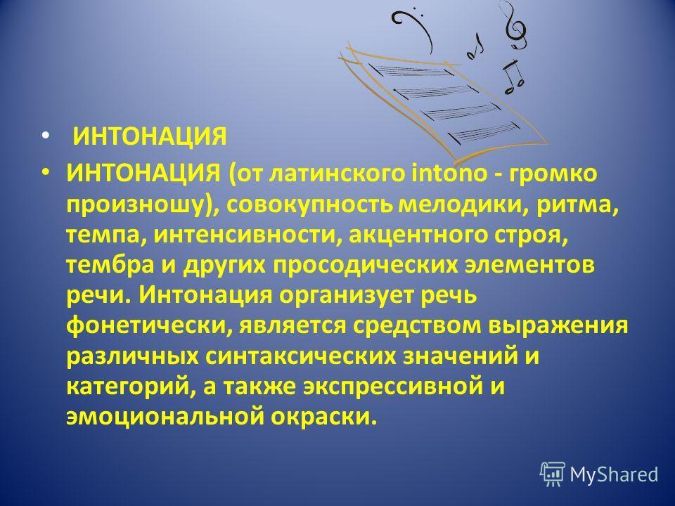 ИНТОНАЦИЯ ИНТОНАЦИЯ (от латинского intono - громко произношу), совокупность мелодики, ритма, темпа, интенсивности, акцентного строя, тембра и других просодических элементов речи. Интонация организует речь фонетически, является средством выражения раз