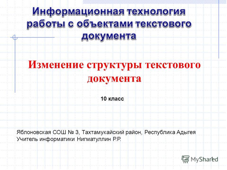 Изменение структуры текстового документа 1 10 класс Яблоновская СОШ 3, Тахтамукайский район, Республика Адыгея Учитель информатики Нигматуллин Р.Р.