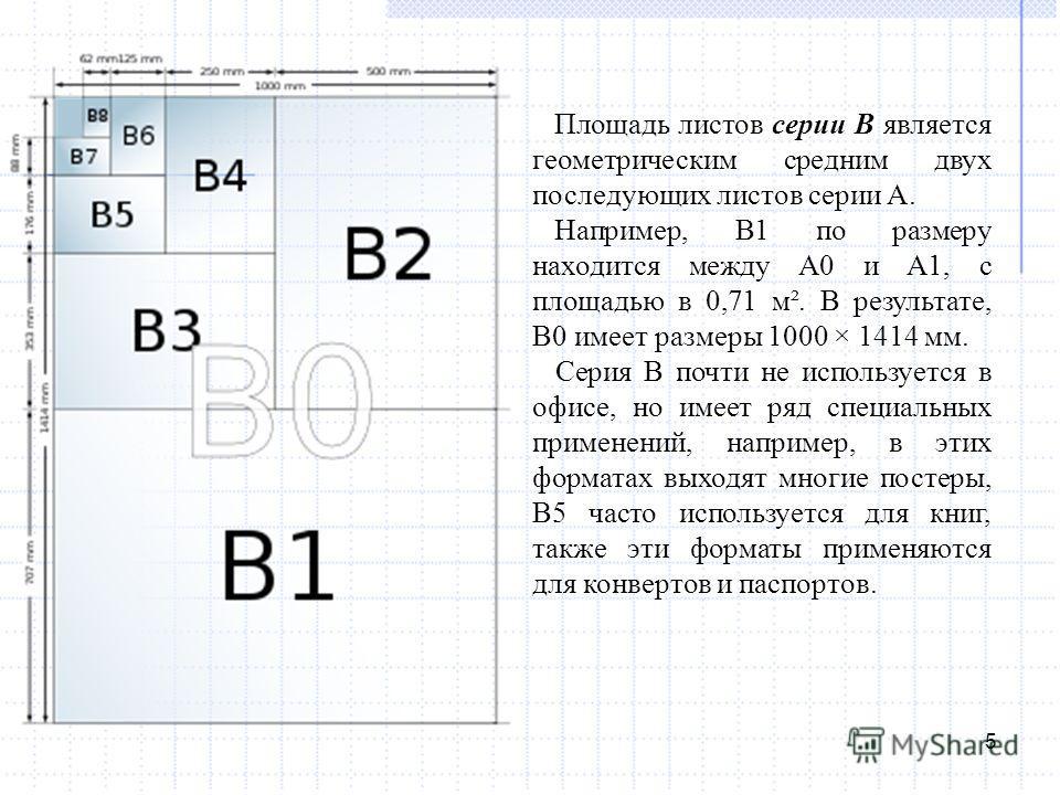5 Площадь листов серии B является геометрическим средним двух последующих листов серии A. Например, B1 по размеру находится между A0 и A1, с площадью в 0,71 м². В результате, B0 имеет размеры 1000 × 1414 мм. Серия B почти не используется в офисе, но