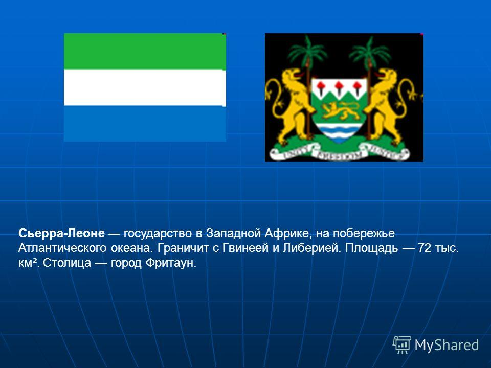 Сьерра-Леоне государство в Западной Африке, на побережье Атлантического океана. Граничит с Гвинеей и Либерией. Площадь 72 тыс. км². Столица город Фритаун.